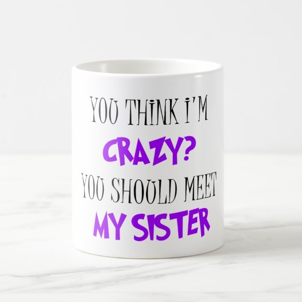 Skodelica You Think Im Crazy. You Should Meet My Sister